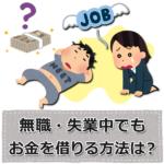 無職・失業中でもお金を借りる方法|年金受給者・主婦・学生