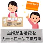 主婦がお金を借りたい!生活費をカードローンで借りる方法