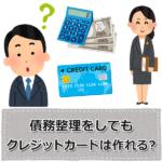 債務整理をしてもクレジットカードは作れる?審査のときの注意点