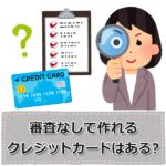 審査なし(無審査)で誰でも作れるクレジットカードはある?